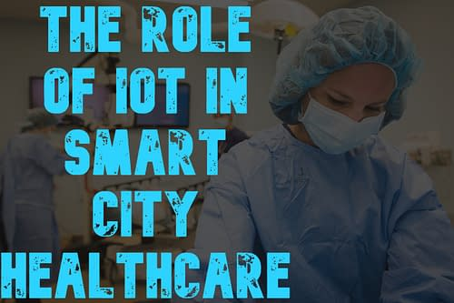 The role of IoT in Smart City Healthcare